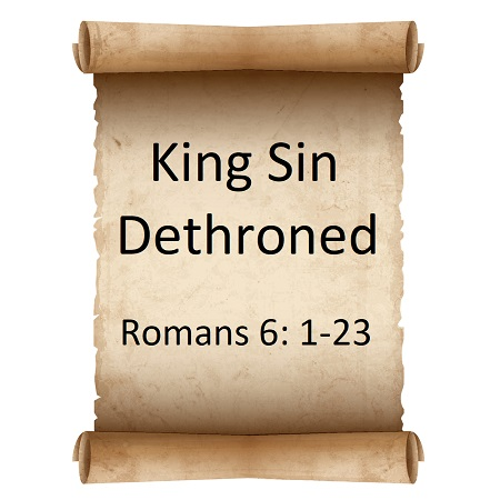 King Sin Dethroned Romans 6: 1-23