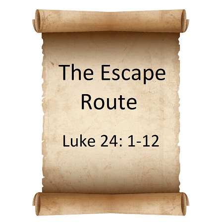 The Escape Route Luke 24: 1-12